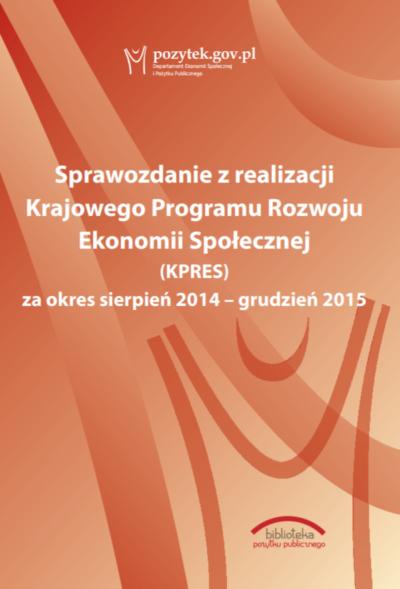 Sprawozdanie z realizacji Krajowego Programu Rozwoju Ekonomii Społecznej (KPRES) za okres sierpień 2014 - grudzień 2015 okładka
