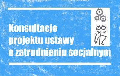 Zaproszenie di=o konsultacji projektu ustawy o zatrudnieniu socjalnym